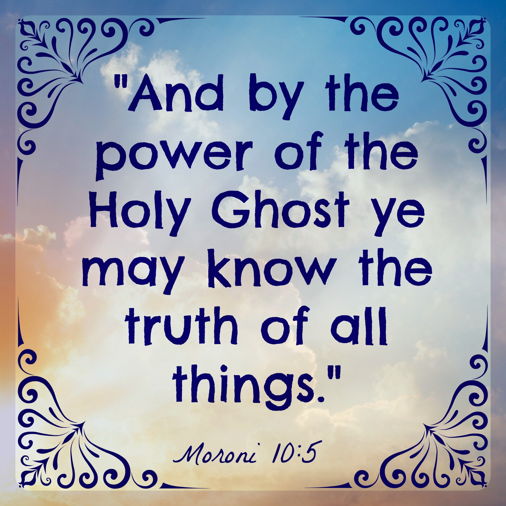 And by the power of the Holy Ghost ye may know the truth of all things - Moroni 10:5